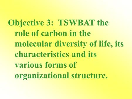Objective 3: TSWBAT the role of carbon in the molecular diversity of life, its characteristics and its various forms of organizational structure.