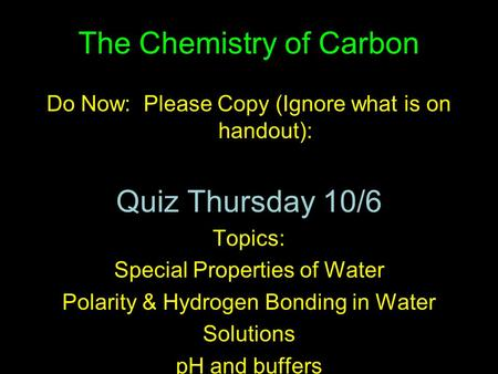 The Chemistry of Carbon Do Now: Please Copy (Ignore what is on handout): Quiz Thursday 10/6 Topics: Special Properties of Water Polarity & Hydrogen Bonding.