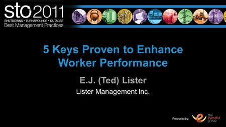 Produced by: 5 Keys Proven to Enhance Worker Performance E.J. (Ted) Lister Lister Management Inc.