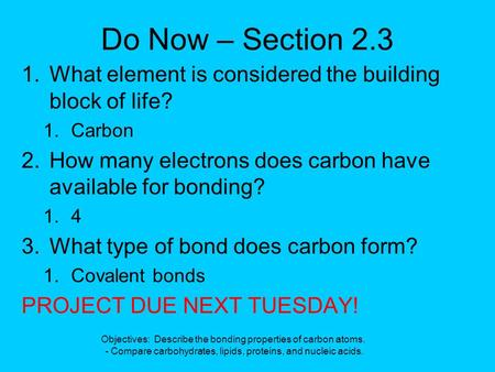Do Now – Section 2.3 1.What element is considered the building block of life? 1.Carbon 2.How many electrons does carbon have available for bonding? 1.4.