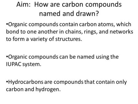 Aim: How are carbon compounds named and drawn? Organic compounds contain carbon atoms, which bond to one another in chains, rings, and networks to form.