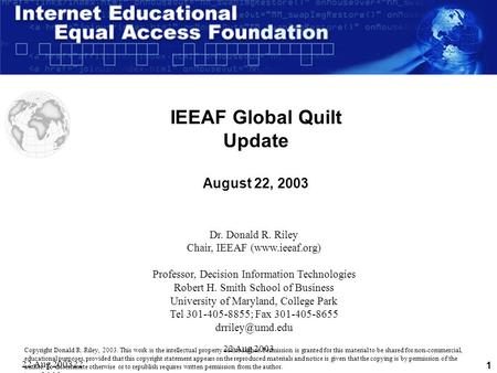 22 Aug 200322 Aug 2003 22 Aug 2003 1 IEEAF Global Quilt Update August 22, 2003 Dr. Donald R. Riley Chair, IEEAF (www.ieeaf.org) Professor, Decision Information.