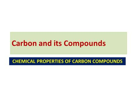 Carbon and its Compounds CHEMICAL PROPERTIES OF CARBON COMPOUNDS.