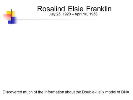 Rosalind Elsie Franklin July 25, 1920 – April 16, 1958 Discovered much of the Information about the Double-Helix model of DNA.