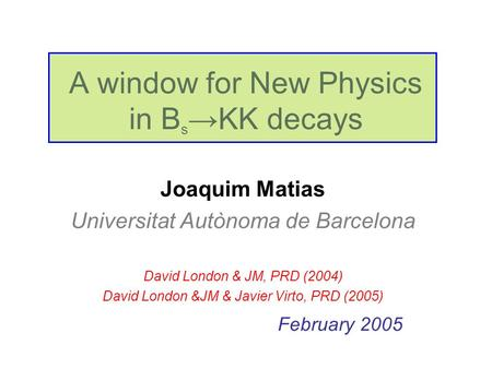 A window for New Physics in B s →KK decays Joaquim Matias Universitat Autònoma de Barcelona David London & JM, PRD (2004) David London &JM & Javier Virto,