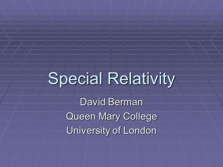 Special Relativity David Berman Queen Mary College University of London.