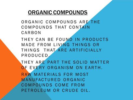 ORGANIC COMPOUNDS ORGANIC COMPOUNDS ARE THE COMPOUNDS THAT CONTAIN CARBON THEY CAN BE FOUND IN PRODUCTS MADE FROM LIVING THINGS OR THINGS THAT ARE ARTIFICIALLY.