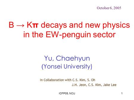 ICFP05, NCU1 B → Kπ decays and new physics in the EW-penguin sector Yu, Chaehyun ( Yonsei University) October 6, 2005 In Collaboration with C.S. Kim, S.