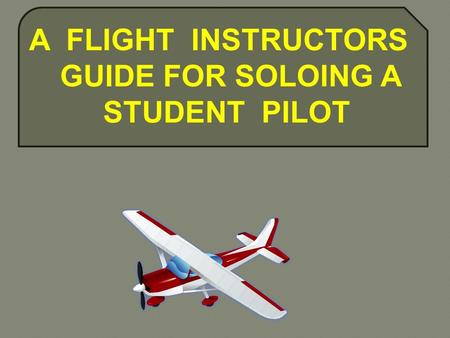 A FLIGHT INSTRUCTORS GUIDE FOR SOLOING A STUDENT PILOT.