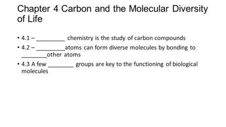 Chapter 4 Carbon and the Molecular Diversity of Life 4.1 – _________ chemistry is the study of carbon compounds 4.2 – _________atoms can form diverse molecules.