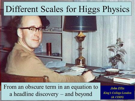 From an obscure term in an equation to a headline discovery – and beyond John Ellis King's College London (& CERN) Different Scales for Higgs Physics.
