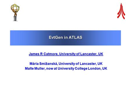 EvtGen in ATLAS James R Catmore, University of Lancaster, UK Mária Smižanská, University of Lancaster, UK Malte Muller, now at University College London,