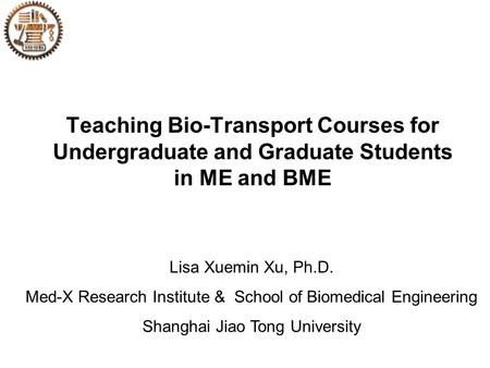 Teaching Bio-Transport Courses for Undergraduate and Graduate Students in ME and BME Lisa Xuemin Xu, Ph.D. Med-X Research Institute & School of Biomedical.