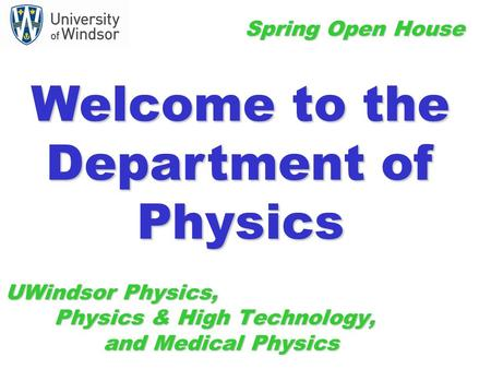 UWindsor Physics, Physics & High Technology, and Medical Physics Spring Open House Welcome to the Department of Physics.