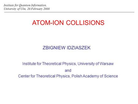 ATOM-ION COLLISIONS ZBIGNIEW IDZIASZEK Institute for Quantum Information, University of Ulm, 20 February 2008 Institute for Theoretical Physics, University.