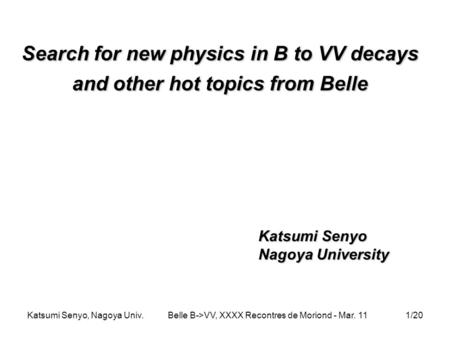 Katsumi Senyo, Nagoya Univ.Belle B->VV, XXXX Recontres de Moriond - Mar. 111/20 Search for new physics in B to VV decays and other hot topics from Belle.
