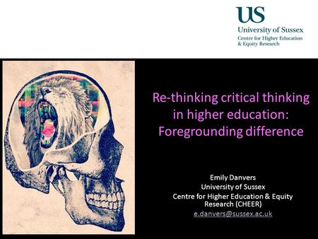 Re-thinking critical thinking in higher education: Foregrounding difference Emily Danvers University of Sussex Centre for Higher Education & Equity Research.