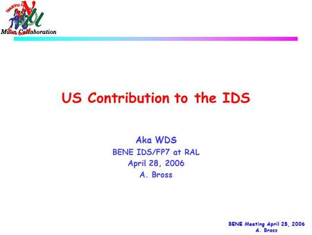 BENE Meeting April 28, 2006 A. Bross US Contribution to the IDS Aka WDS BENE IDS/FP7 at RAL April 28, 2006 A. Bross.