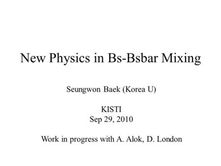 New Physics in Bs-Bsbar Mixing Seungwon Baek (Korea U) KISTI Sep 29, 2010 Work in progress with A. Alok, D. London.