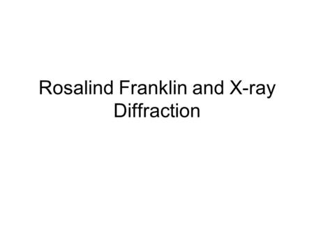 Rosalind Franklin and X-ray Diffraction. Rosalind Franklin Born in July 25, 1920 in London, England Died April 16,1958 in London, England (ovarian cancer)