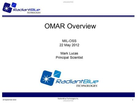 RadiantBlue Technologies Inc. UNCLASSIFIED 1 19 September 2015 OMAR Overview MIL-OSS 22 May 2012 Mark Lucas Principal Scientist.