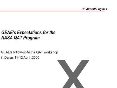 GEAE's Expectations for the NASA QAT Program GEAE's follow-up to the QAT workshop in Dallas 11-12 April,2000 GE Aircraft Engines.