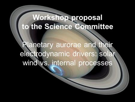 Workshop proposal to the Science Committee Planetary aurorae and their electrodynamic drivers: solar wind vs. internal processes.