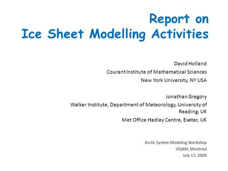 Report on Ice Sheet Modelling Activities David Holland Courant Institute of Mathematical Sciences New York University, NY USA Jonathan Gregory Walker Institute,