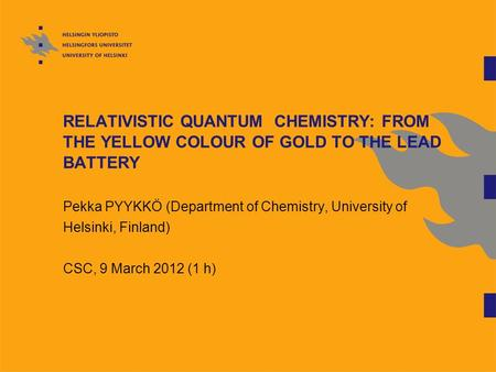 RELATIVISTIC QUANTUM CHEMISTRY: FROM THE YELLOW COLOUR OF GOLD TO THE LEAD BATTERY Pekka PYYKKÖ (Department of Chemistry, University of Helsinki, Finland)