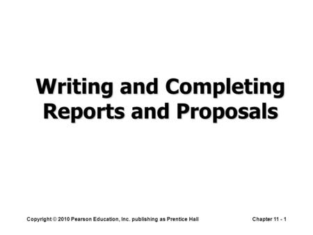 Copyright © 2010 Pearson Education, Inc. publishing as Prentice HallChapter 11 - 1 Writing and Completing Reports and Proposals.