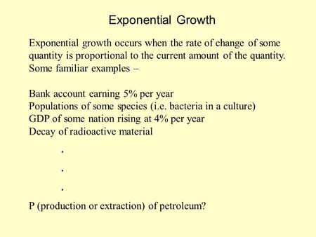 Exponential Growth Exponential growth occurs when the rate of change of some quantity is proportional to the current amount of the quantity. Some familiar.