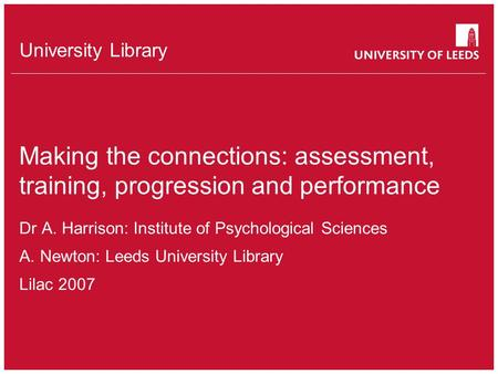 University Library Making the connections: assessment, training, progression and performance Dr A. Harrison: Institute of Psychological Sciences A.Newton: