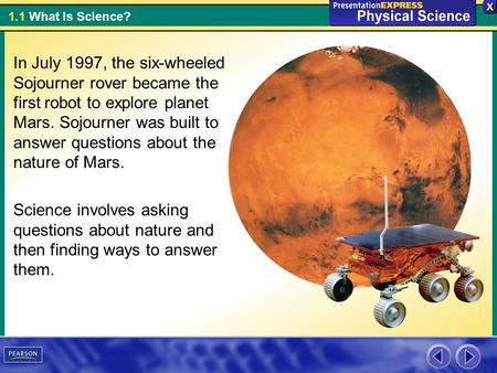 1.1 What Is Science? In July 1997, the six-wheeled Sojourner rover became the first robot to explore planet Mars. Sojourner was built to answer questions.