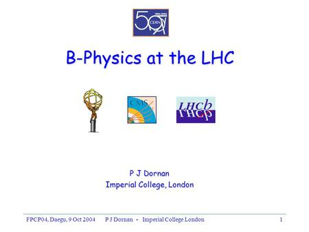 FPCP04, Daegu, 9 Oct 2004P J Dornan - Imperial College London1 B-Physics at the LHC P J Dornan Imperial College, London.