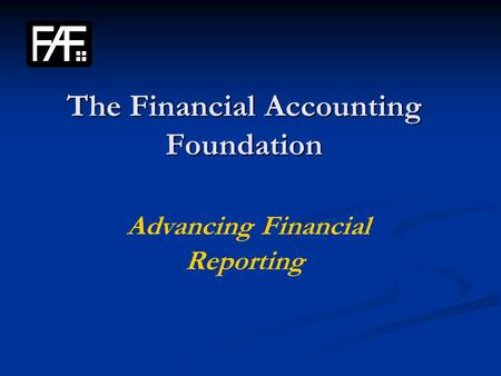The Financial Accounting Foundation The Financial Accounting Foundation Advancing Financial Reporting.