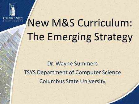 New M&S Curriculum: The Emerging Strategy Dr. Wayne Summers TSYS Department of Computer Science Columbus State University.