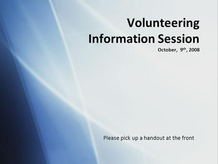 Volunteering Information Session October, 9 th, 2008 Please pick up a handout at the front.
