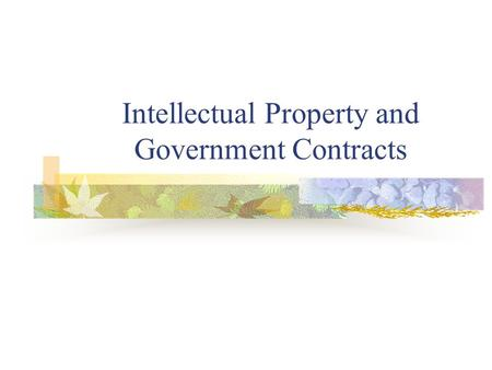 Intellectual Property and Government Contracts. What is intellectual property? Creations of the human mind Physical manifestations of original thought.