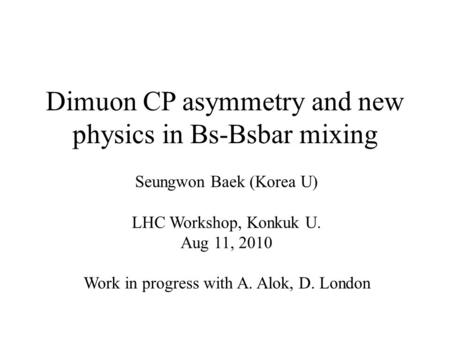 Dimuon CP asymmetry and new physics in Bs-Bsbar mixing Seungwon Baek (Korea U) LHC Workshop, Konkuk U. Aug 11, 2010 Work in progress with A. Alok, D. London.