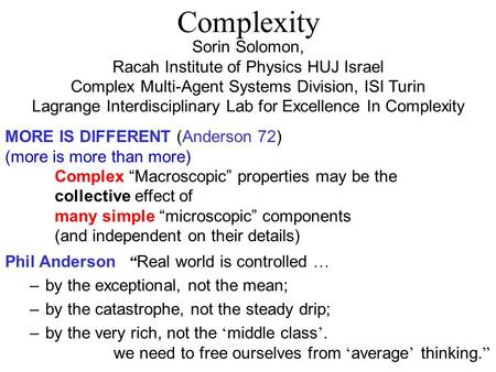 Complexity Sorin Solomon, Racah Institute of Physics HUJ Israel Complex Multi-Agent Systems Division, ISI Turin Lagrange Interdisciplinary Lab for Excellence.