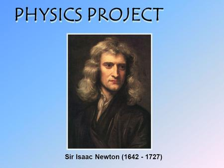 PHYSICS PROJECT Sir Isaac Newton (1642 - 1727).