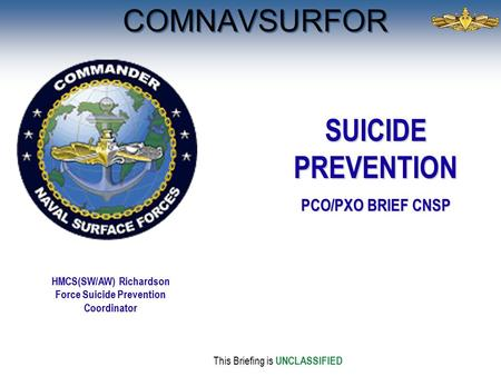 COMNAVSURFOR This Briefing is UNCLASSIFIED HMCS(SW/AW) Richardson Force Suicide Prevention Coordinator SUICIDE PREVENTION PCO/PXO BRIEF CNSP.