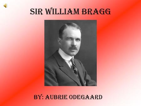 Sir William Bragg By: Aubrie Odegaard. Born in Westward, Cumberland, on July 2, 1862 1882 got a scholarship to Trinity College, Cambridge 1884: 3rd place.
