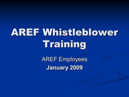 AREF Whistleblower Training AREF Employees January 2009.