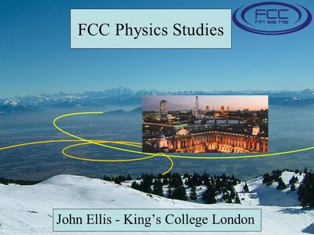 FCC Physics Studies John Ellis - King's College London.