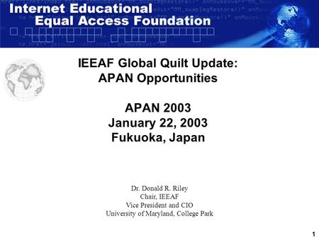 1 IEEAF Global Quilt Update: APAN Opportunities APAN 2003 January 22, 2003 Fukuoka, Japan Dr. Donald R. Riley Chair, IEEAF Vice President and CIO University.