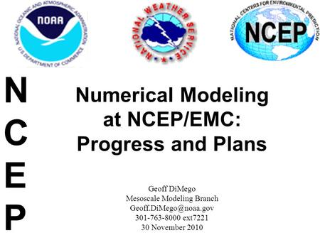 Numerical Modeling at NCEP/EMC: Progress and Plans Geoff DiMego Mesoscale Modeling Branch 301-763-8000 ext7221 30 November 2010 NCEPNCEP.