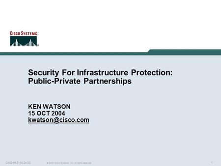 1 © 2003 Cisco Systems, Inc. All rights reserved. CIAG-HLS-10.24.03 Security For Infrastructure Protection: Public-Private Partnerships KEN WATSON 15 OCT.