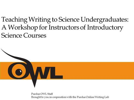 Purdue OWL Staff Brought to you in cooperation with the Purdue Online Writing Lab Teaching Writing to Science Undergraduates: A Workshop for Instructors.