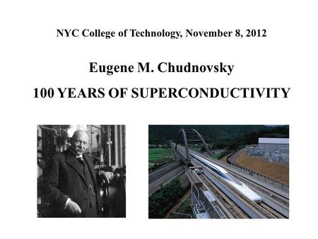 NYC College of Technology, November 8, 2012 Eugene M. Chudnovsky 100 YEARS OF SUPERCONDUCTIVITY.